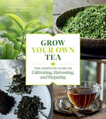 9781604699319-1604699310-Grow Your Own Tea: The Complete Guide to Cultivating, Harvesting, and Preparing