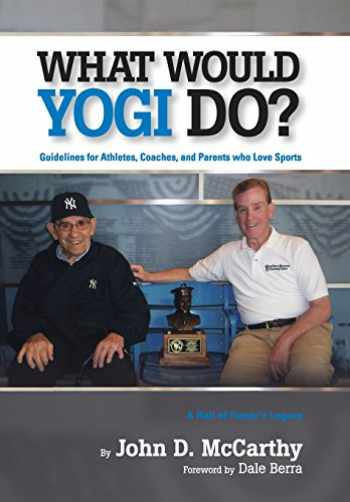 9780692289099-0692289097-What Would Yogi Do?: Guidelines for Athletes, Coaches, and Parents Who Love Sports