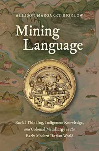 9781469654386-1469654385-Mining Language: Racial Thinking, Indigenous Knowledge, and Colonial Metallurgy in the Early Modern Iberian World (Published by the Omohundro ... and the University of North Carolina Press)