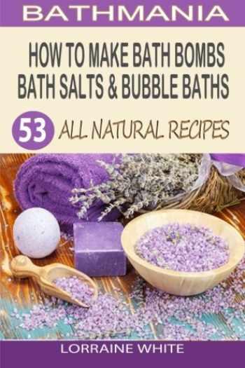 9781502988522-1502988526-How To Make Bath Bombs, Bath Salts & Bubble Baths: 53 All Natural & Organic Recipes (All Natural Series)