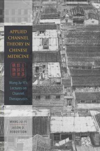 9780939616626-0939616629-Applied Channel Theory in Chinese Medicine Wang Ju-Yi's Lectures on Channel Therapeutics