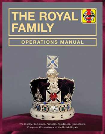 9781785216657-1785216651-The Royal Family Operations Manual: The History, Dominions, Protocol, Residences, Households, Pomp and Circumstance of the British Royals