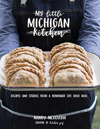 9780578444963-0578444968-My Little Michigan Kitchen: Recipes and Stories from a Homemade Life Lived Well