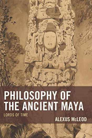 9781498531405-1498531407-Philosophy of the Ancient Maya: Lords of Time (Studies in Comparative Philosophy and Religion)