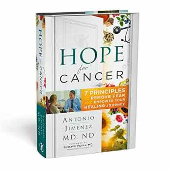 9781732903302-1732903301-Hope for Cancer: 7 Principles to Remove Fear and Empower Your Healing Journey Hardcover - 2019 by Antonio Jimenez M.D, N.D. (Author)