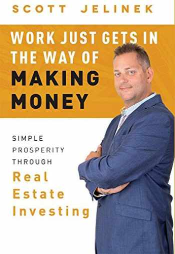 9781599327679-1599327678-Work Just Gets In The Way Of Making Money: Simple Prosperity Through Real Estate Investing