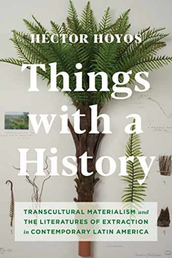 9780231193054-023119305X-Things with a History: Transcultural Materialism and the Literatures of Extraction in Contemporary Latin America