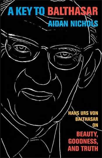 9780801039744-0801039746-Key to Balthasar, A: Hans Urs von Balthasar on Beauty, Goodness, and Truth