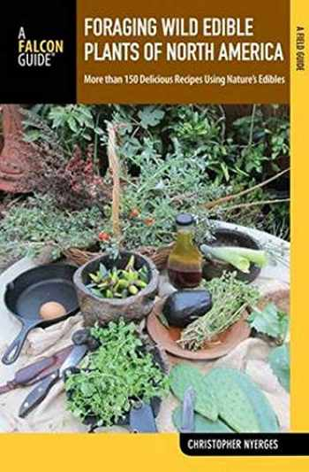 9781493005185-1493005189-Foraging Wild Edible Plants of North America: More than 150 Delicious Recipes Using Nature's Edibles (A Field Guide)