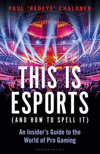 9781472977762-1472977769-This is esports (and How to Spell it) – LONGLISTED FOR THE WILLIAM HILL SPORTS BOOK AWARD: An Insider's Guide to the World of Pro Gaming