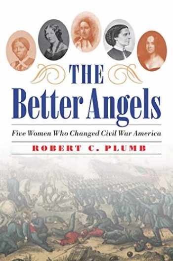 9781640122239-1640122230-The Better Angels: Five Women Who Changed Civil War America