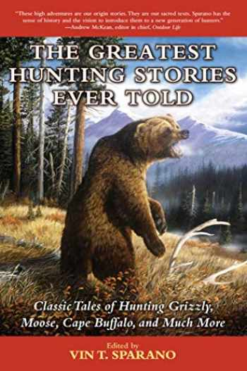 9781634502849-1634502841-The Greatest Hunting Stories Ever Told: Classic Tales of Hunting Grizzly, Moose, Cape Buffalo, and Much More
