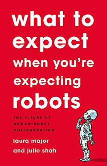 9781541699113-1541699114-What To Expect When You're Expecting Robots: The Future of Human-Robot Collaboration