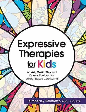 9781683732495-1683732499-Expressive Therapies for Kids: An Art, Music, Play and Drama Toolbox for School-Based Counseling