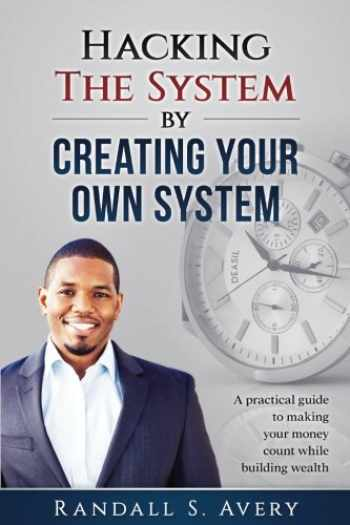 9780999403501-0999403508-Hacking The System by Creating Your Own System: A practical guide to making your money count while building wealth