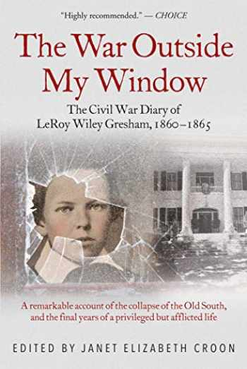 9781611215298-1611215293-The War Outside My Window: The Civil War Diary of LeRoy Wiley Gresham, 1860-1865