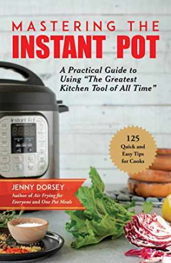 "9781680994520-1680994522-Mastering the Instant Pot: A Practical Guide to Using ""The Greatest Kitchen Tool of All Time"""