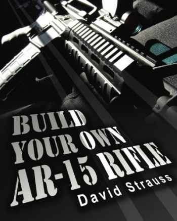 9781452830292-1452830290-Build Your Own AR-15 Rifle: In Less Than 3 Hours You Too, Can Build Your Own Fully Customized AR-15 Rifle From Scratch...Even If You Have Never Touched A Gun In Your Life!