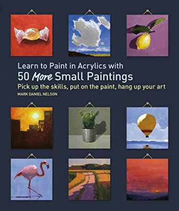 9781631598517-1631598511-Learn to Paint in Acrylics with 50 More Small Paintings: Pick Up the Skills, Put on the Paint, Hang Up Your Art (50 Small Paintings)