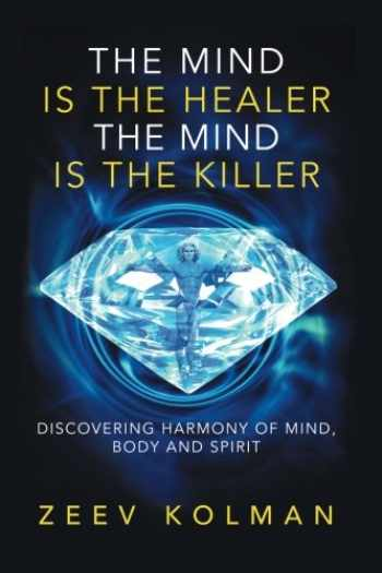 9781540647009-1540647005-The Mind Is The Healer The Mind Is The Killer: Discovering Harmony Of Mind, Body and Spirit