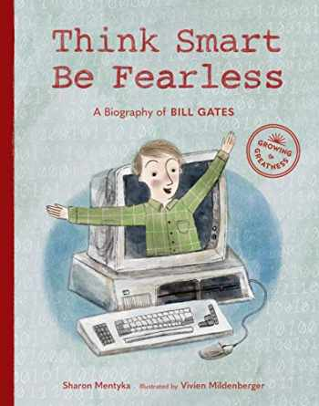 9781632171764-1632171767-Think Smart, Be Fearless: A Biography of Bill Gates (Growing to Greatness)