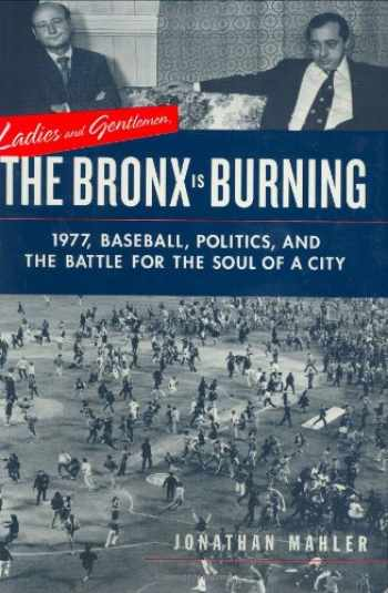 9780374175283-0374175284-Ladies and Gentlemen, the Bronx Is Burning: 1977, Baseball, Politics, and the Battle for the Soul of a City