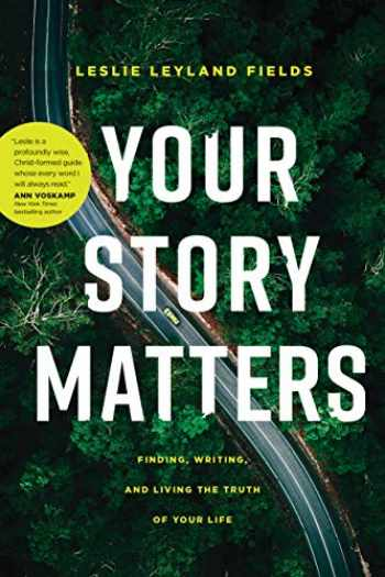 9781641582193-1641582197-Your Story Matters: Finding, Writing, and Living the Truth of Your Life
