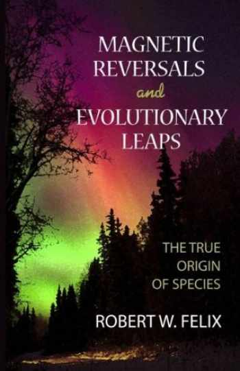 9780964874671-0964874679-Magnetic Reversals and Evolutionary Leaps: The True Origin of Species