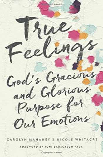 9781433552472-1433552477-True Feelings: God's Gracious and Glorious Purpose for Our Emotions