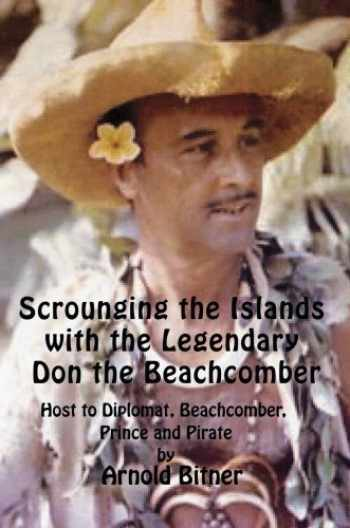 9780595478842-0595478840-Scrounging the Islands with the Legendary Don the Beachcomber: Host to Diplomat, Beachcomber, Prince and Pirate