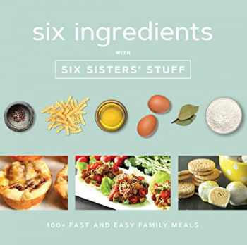 9781629725994-1629725994-Six Ingredients With Six Sisters' Stuff: 100+ Fast and Easy Family Meals