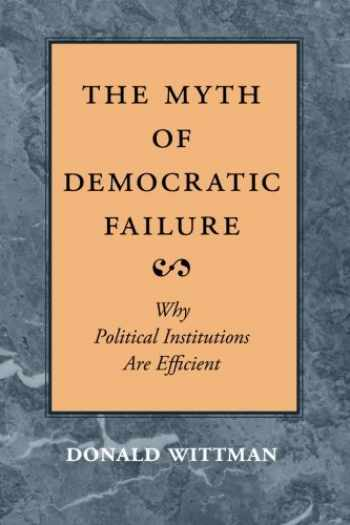 9780226904238-0226904237-The Myth of Democratic Failure: Why Political Institutions Are Efficient (American Politics and Political Economy Series)