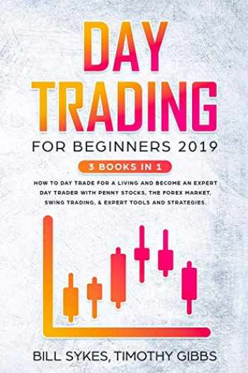 9781687178923-1687178925-Day Trading for Beginners 2019: 3 BOOKS IN 1 - How to Day Trade for a Living and Become an Expert Day Trader With Penny Stocks, the Forex Market, Swing Trading, & Expert Tools and Tactics.