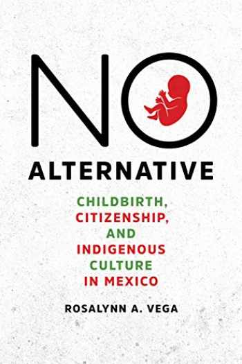 9781477316771-1477316779-No Alternative: Childbirth, Citizenship, and Indigenous Culture in Mexico (Louann Atkins Temple Women & Culture)