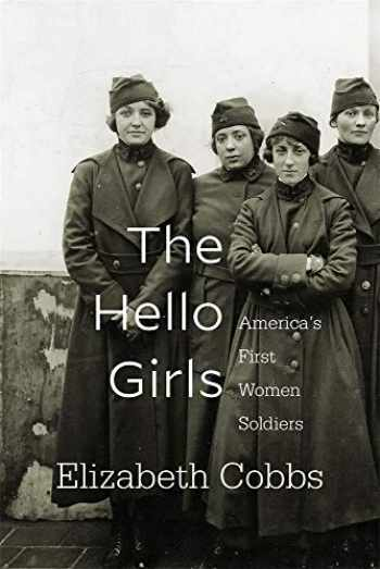 9780674237438-0674237439-The Hello Girls: America's First Women Soldiers
