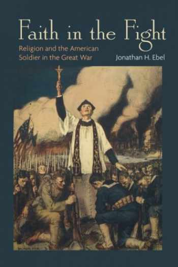 9780691162188-0691162182-Faith in the Fight: Religion and the American Soldier in the Great War