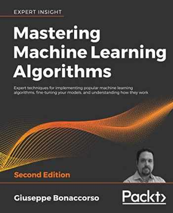 9781838820299-1838820299-Mastering Machine Learning Algorithms: Expert techniques for implementing popular machine learning algorithms, fine-tuning your models, and understanding how they work, 2nd Edition