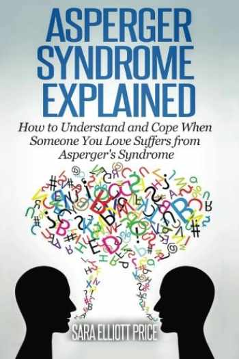 9781511636438-1511636432-Asperger Syndrome Explained: How to Understand and Communicate When Someone You Love Has Asperger's Syndrome