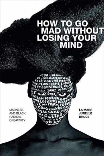 9781478010876-1478010878-How to Go Mad without Losing Your Mind: Madness and Black Radical Creativity (Black Outdoors: Innovations in the Poetics of Study)