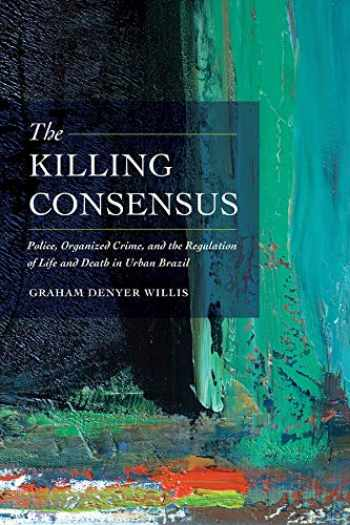 9780520285712-0520285719-The Killing Consensus: Police, Organized Crime, and the Regulation of Life and Death in Urban Brazil