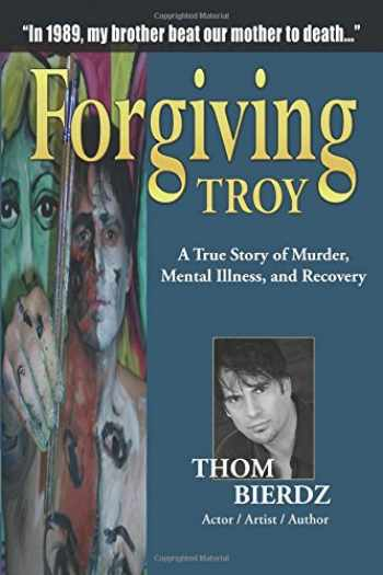 9781615394852-1615394850-Forgiving Troy: A True Story of Murder, Mental Illness and Recovery