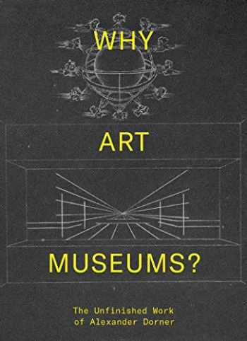 9780262039147-0262039141-Why Art Museums?: The Unfinished Work of Alexander Dorner (The MIT Press)