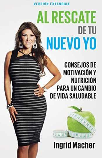 9781629115948-1629115940-Al rescate de tu nuevo yo: Consejos de motivación y nutrición para un cambio de vida saludable (Spanish Edition)