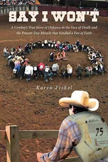 9781645593843-1645593843-Say I Won't: A Cowboy's True Story of Defiance in the Face of Death and the Present-Day Miracle that Kindled a Fire of Faith