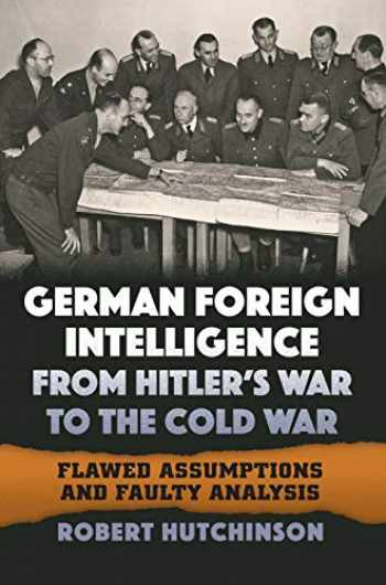 9780700627578-070062757X-German Foreign Intelligence from Hitler's War to the Cold War: Flawed Assumptions and Faulty Analysis