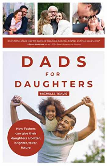 9781642501322-1642501328-Dads for Daughters: How Fathers Can Give their Daughters a Better, Brighter, Fairer Future (Gift for Dads, For Readers of Strong Fathers, Strong Daughters)