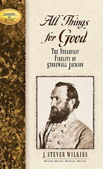 9781581822250-1581822251-All Things for Good: The Steadfast Fidelity of Stonewall Jackson (Leaders in Action)