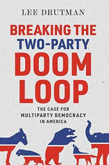 9780190913854-0190913851-Breaking the Two-Party Doom Loop: The Case for Multiparty Democracy in America