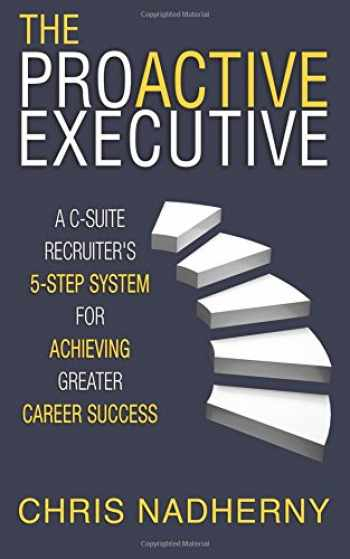 9781946229557-1946229555-The Proactive Executive: A C-Suite Recruiter's 5-Step System for Achieving Greater Career Success