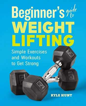 9781646111985-1646111982-Beginner's Guide to Weight Lifting: Simple Exercises and Workouts to Get Strong